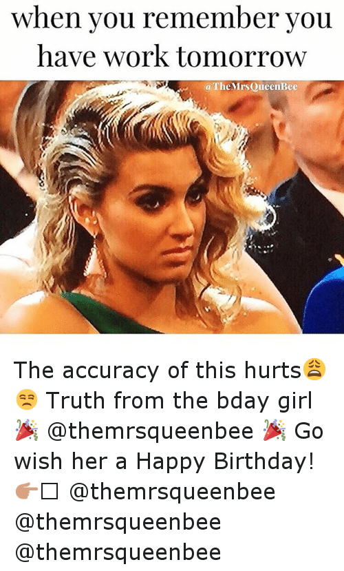 Birthday, Funny, and Girls: when you remember you  have work tomorrow  aTheMrs Queen Bee The accuracy of this hurts😩😒 Truth from the bday girl 🎉 @themrsqueenbee 🎉 Go wish her a Happy Birthday! 👉🏻 @themrsqueenbee @themrsqueenbee @themrsqueenbee