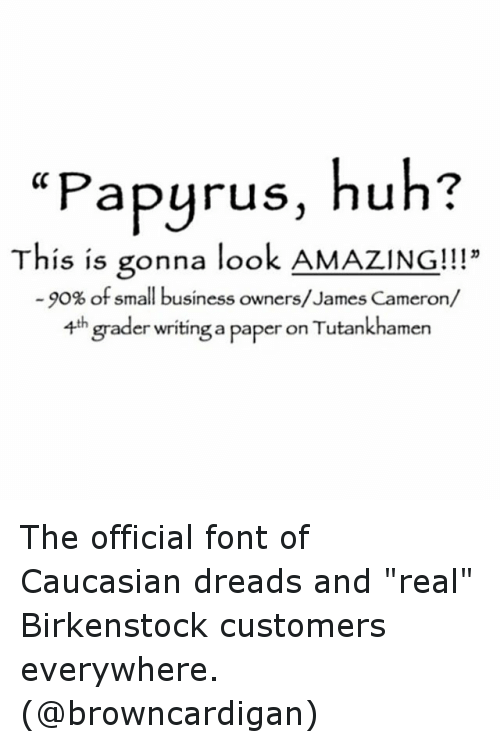 """Dreads, Funny, and Huh: """"Papyrus, huh?  This is gonna look AMAZING!!!""""  15 15 gonna loo  -90% of small business owners/James Cameron/  4th  grader writing a paper on Tutankhamen The official font of Caucasian dreads and """"real"""" Birkenstock customers everywhere. (@browncardigan)"""