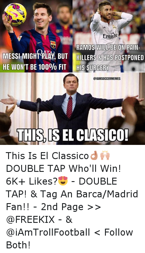Soccer, Sports, and Messi: Emine  RAMOS WILL BE ON  PAIN  MESSI MIGHTRLAY BUT KILLERS & HAS PO  HE WON'T BE 100% FIT HIS SURGERY  @IAMSOCCERMEMES  THIS IS EL CLASICO! This Is El Classico👌🙌 DOUBLE TAP Who'll Win! -6K+ Likes?😍 - -DOUBLE TAP! & Tag An Barca-Madrid Fan!! - -2nd  Page >> @FREEKIX - & @iAmTrollFootball < Follow Both!