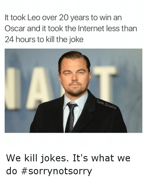 Academy Awards, Internet, and Leonardo DiCaprio: It took Leo over 20 years to win an Oscar and it took the Internet less than 24 hours to kill the joke We kill jokes. It's what we do sorrynotsorry
