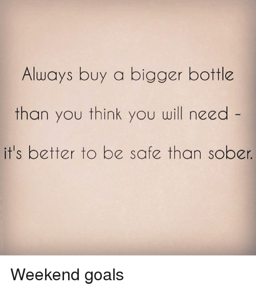 Funny, Goals, and Goal: Always buy a bigger bottle  than you think you will need  it's better to be safe than sober Weekend goals