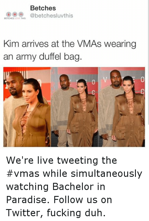Funny, Paradise, and Twitter: Betches  abetchesluvthis  BETCHESIOVE THIS  Kim arrives at the VMAs Wearing  an army duffel bag. We're live tweeting the vmas while simultaneously watching Bachelor in Paradise. Follow us on Twitter, fucking duh.