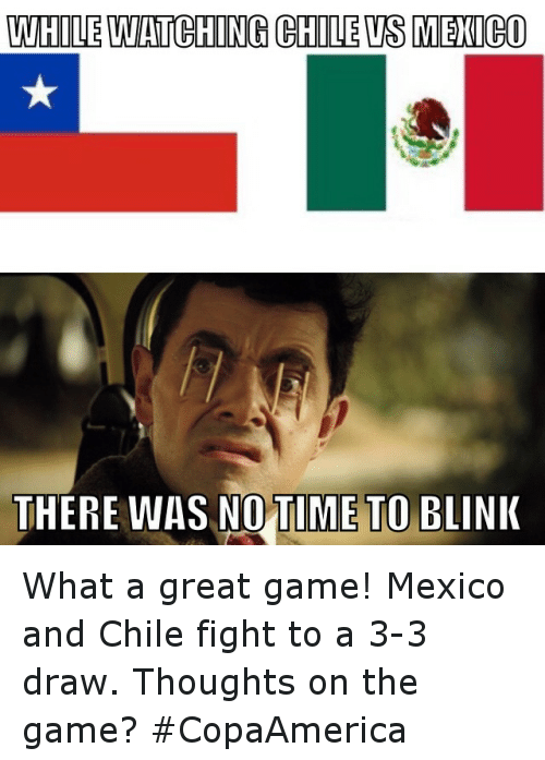 whilewatching chile vs mexico there was no time to blink what a