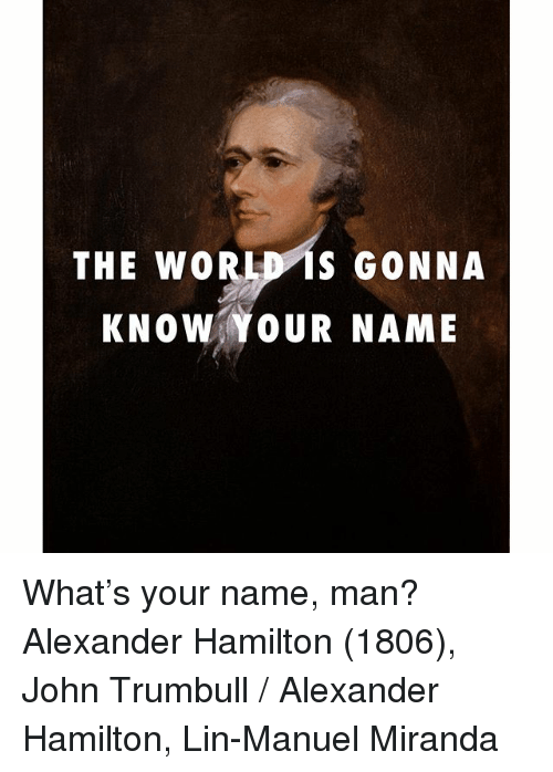 Instagram Whats your name man Alexander Hamilton 77c146 the world is gonna know your name what's your name man? alexander