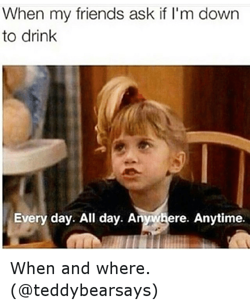 Drinking, Friends, and Funny: When my friends ask if I'm down  to drink  Every day. All day. Anywhere. Anytime. When and where. (@teddybearsays)