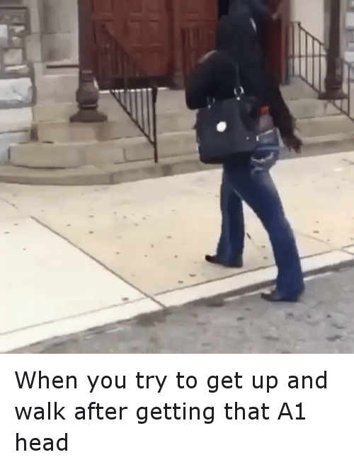 Funny, Head, and Ups: When you try to get up and walk after getting that A1 head