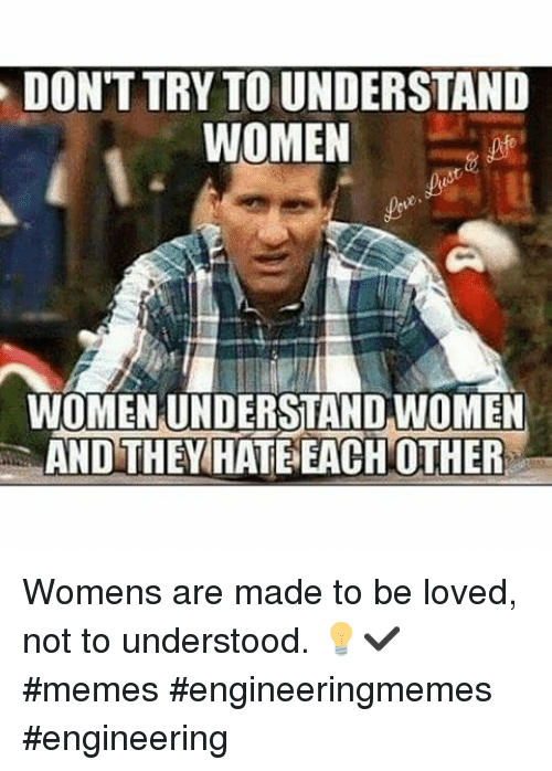 Love, Meme, and Memes: DONTTRY TO UNDERSTAND  WOMEN  WOMENUNDERSTAND WOMEN  AND THEY HATE EACH OTHER Womens are made to be loved, not to understood. 💡✔-memes engineeringmemes engineering