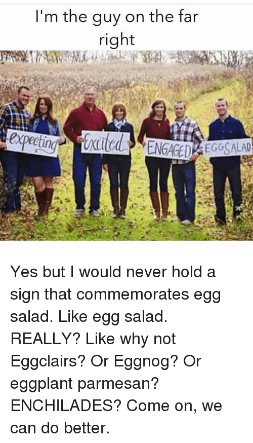 Girl Memes, Never, and Yes: I'm the guy on the far  right Yes but I would never hold a sign that commemorates egg salad. Like egg salad. REALLY? Like why not Eggclairs? Or Eggnog? Or eggplant parmesan? ENCHILADES? Come on, we can do better.