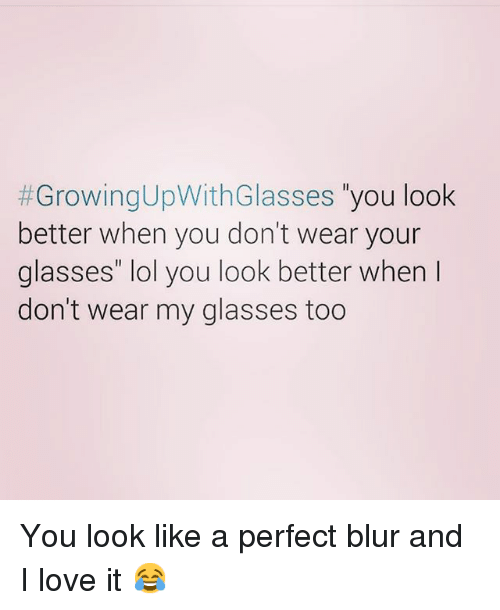 """Funny, Lol, and Love: GrowingUpWith Glasses  you look  better when you don't wear your  glasses"""" lol you look better when  don't wear my glasses too You look like a perfect blur and I love it 😂"""
