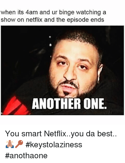 Another One, Another One, and Funny: when its 4am and ur binge watching a  show on netflix and the episode ends  ANOTHER ONE. You smart Netflix..you da best..🙏🏻🔑-keystolaziness anothaone