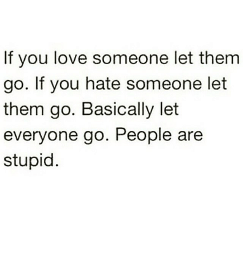 Funny, Love, And Stupidity: If You Love Someone Let Them Go. If