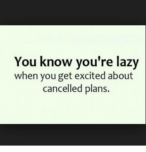 Funny, Lazy, and Excite: You know you're lazy  when you get excited about  cancelled plans.