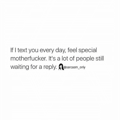 Funny, Memes, and Texting: If I text you every day, feel special  motherfucker. It's a lot of people still  waiting for a reply. @sarcasm only ⠀