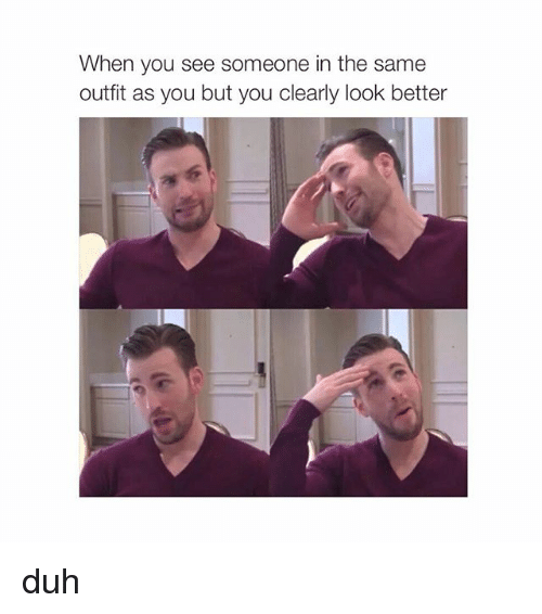 When You See Someone in the Same Outfit as You but You Clearly Look Better Duh | Girl Meme on me.me