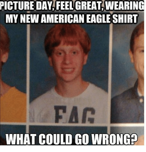 Funny, Meme, and American: PICTURE DAY FEEL GREAT WEARING  MY NEW AMERICAN EAGLE SHIRT  WHAT COULD GO WRONGP