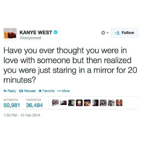 Funny, Kanye, and Love: KANYE WEST  Follow  @kanyewest  Have you ever thought you were in  love with someone but then realized  you were just staring in a mirror for 20  minutes?  <h Reply t Retweet Favorite  More  RETWEETS  FAVORITES  50,981 36,484  1:03 PM 10 Feb 2014