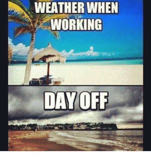 Funny Meme Day Off : Weather when working day off funny meme on me