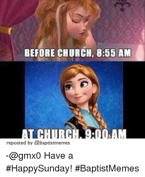 Church and Baptist Memes: BEFORE CHURCH, 8:55 AM  reposted by (a baptistmemes -@gmx0-Have a HappySunday!-BaptistMemes