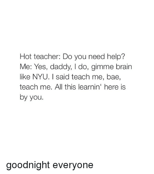 Bae, Brains, and Teacher: Hot teacher: Do you need help?  Me: Yes, daddy, l do, gimme brain  like NYU. I said teach me, bae,  teach me. All this learnin' here is  by you. goodnight everyone