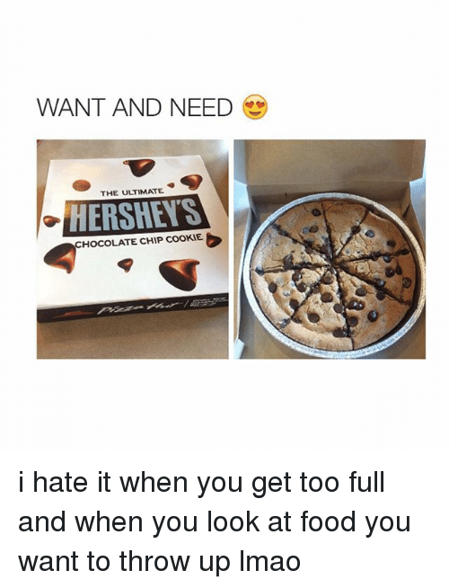 Cookies, Food, and Lmao: WANT AND NEED  THE ULTIMATE  HERSHEIS  HOCOLATE CHIP COOKIE. i hate it when you get too full and when you look at food you want to throw up lmao