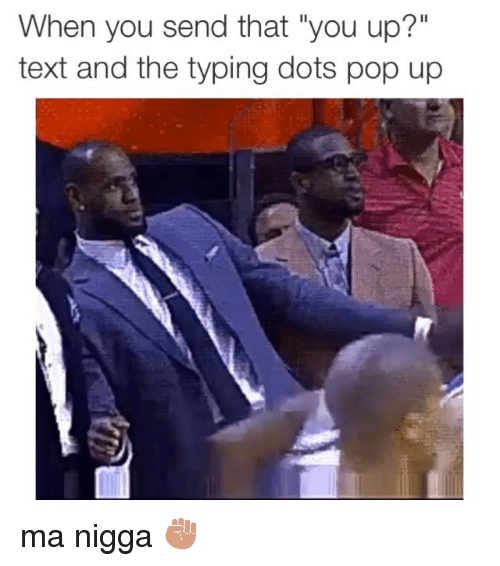 Instagram ma nigga e41af8 when you send that you up? text and the typing dots pop up ma nigga