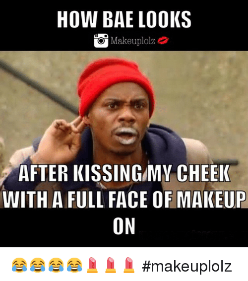 Bae, Makeup, and Kiss: HOW BAE LOOKS  Makeuplolz  AFTER KISSING/MW CHEEK  WITH A FULL FACE OF MAKEUP  ON 😂😂😂😂💄💄💄 makeuplolz