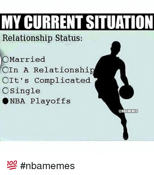 Basketball, Nba, and Relationships: MY CURRENT SITUATION  Relationship Status:  O Married  CIn A Relationshi  OIt's complicated  O Single  NBA Playoffs  ONBAMEMEs 💯 nbamemes