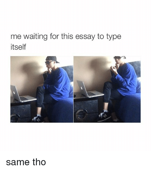 Me Waiting for This Essay to Type Itself Same Tho | Girl Meme on ME.ME