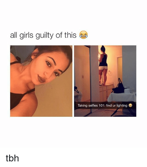 Girls, Selfie, and Tbh: all girls guilty of this  Taking selfies 101: find ur lighting tbh