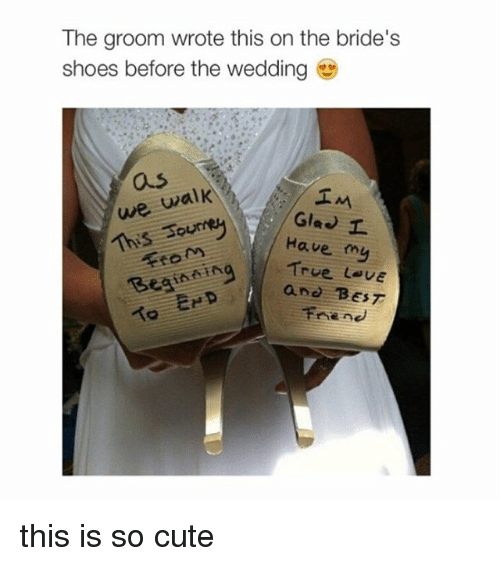 Best Friend, Cute, and Friends: The groom wrote this on the bride's  shoes before the wedding  we walk  IM  Gia I  Have my  True L. UE  Begine ng  and BEST  Friend this is so cute