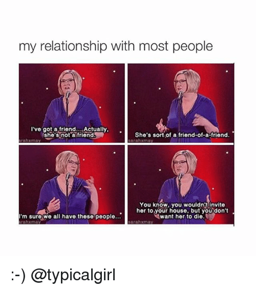 My Relationship With Most People Ive Got A Friend Actually Shes