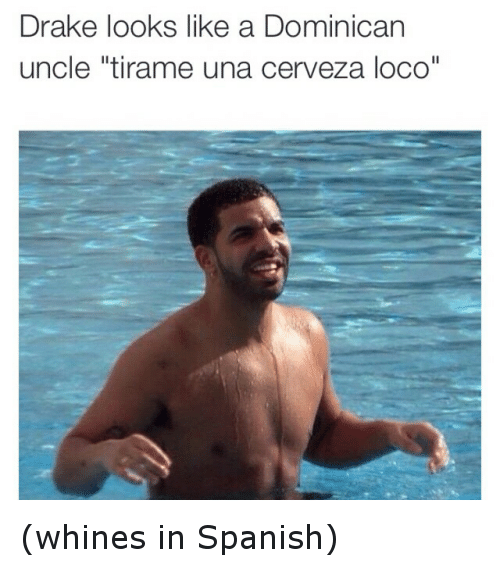 """Drake, Funny, and Spanish: Drake looks like a Dominican  uncle """"tirame una cerveza loco"""" (whines in Spanish)"""
