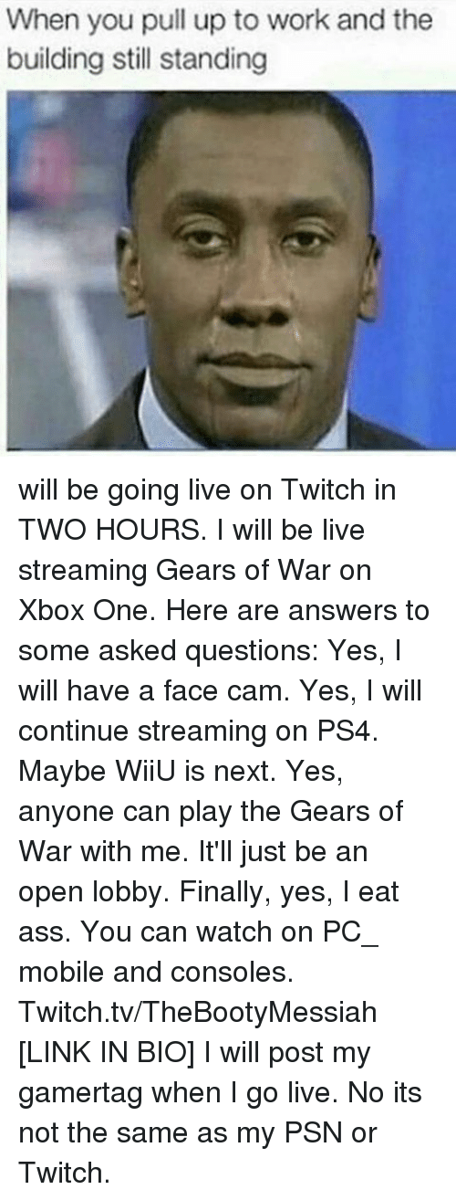 Ass, Finals, and Gears of War: will be going live on Twitch in TWO HOURS.  I will be live streaming Gears of War on Xbox One.  Here are answers to some asked questions:  Yes, I will have a face cam.  Yes, I will continue streaming on PS4. Maybe WiiU is next.  Yes, anyone can play the Gears of War with me. It'll just be an open lobby.  Finally, yes, I eat ass.  You can watch on PC_ mobile and consoles.  Twitch.tv/TheBootyMessiah [LINK IN BIO]  I will post my gamertag when I go live. No its not the same as my PSN or Twitch.