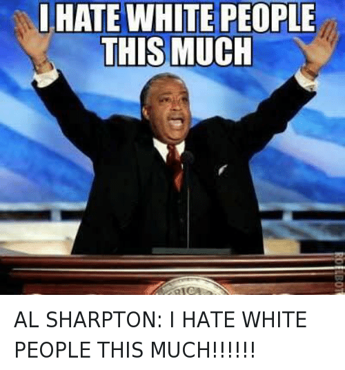 Al Sharpton, Racism, and White People: I HATE WHITE PEOPLE THIS MUCH AL SHARPTON: I HATE WHITE PEOPLE THIS MUCH!!!!!!