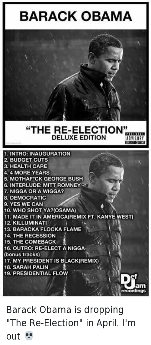 """America, Funny, and Kanye: BARACK OBAMA  """"THE RE-ELECTION""""  DELUXE EDITION  ADVISORY  1. INTRO: INAUGURATION  2. BUDGET CUTS  3. HEALTH CARE  4.4 MORE YEARS  5. MOTHAF CK GEORGE BUSH  6. INTERLUDE: MITT ROMNEY  7. NIGGA OR A WIGGA?  8. DEMOCRATIC  9. YES WE CAN  10. WHO SHOT YA? (OSAMA)  11. MADE IT IN AMERICA (REMIX FT. KANYE WEST)  12. KILLUMINAT  13. BARACKA FLOCKA FLAME  14. THE RECESSION  15. THE COMEBACK  16. OUTRO: RE-ELECT A NIGGA  (bonus tracks)  17. MY PRESIDENT IS BLACK (REMIX)  18. SARAH PALIN  A  19. PRESIDENTIAL FLOW  Jam  recordings Barack Obama is dropping """"The Re-Election"""" in April. I'm out 💀"""