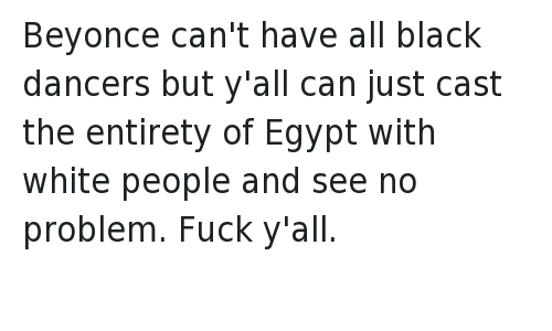 """Beyonce can't have all black dancers but y'all can just cast the entirety of Egypt with white people and see no problem. Fuck y'all.: Y'all mad about Beyonce having all black dancers like """"Friends"""" didn't pretend black people didn't exist in New York or wherever the fuck. Beyonce can't have all black dancers but y'all can just cast the entirety of Egypt with white people and see no problem. Fuck y'all."""