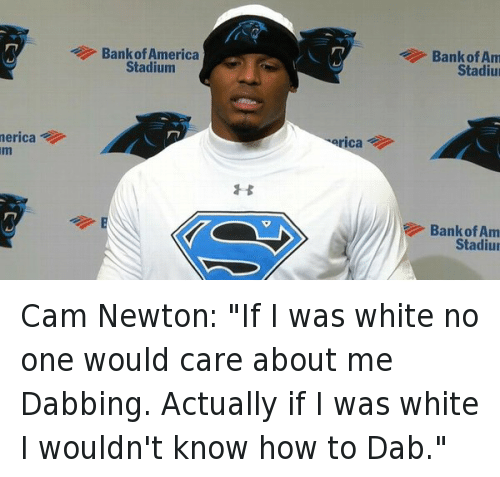 """America, Cam Newton, and Football: merica  Bank of America  Stadium  erica  Bank of Am  Stadiu  Bank of Am  Stadiu Cam Newton: """"If I was white no one would care about me Dabbing. Actually if I was white I wouldn't know how to Dab."""""""