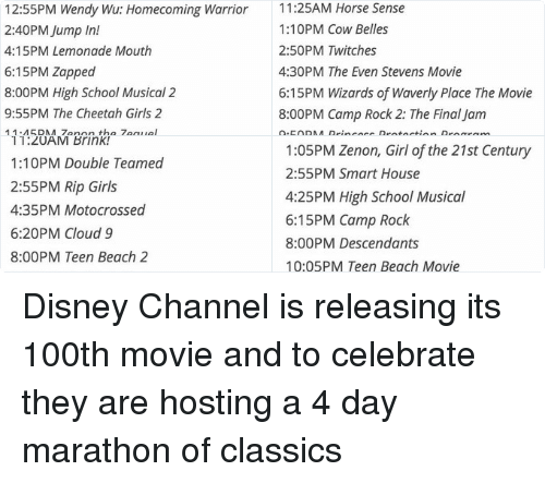 Bad, Cats, and Disney: Friday, May 27  10:00AM Kim Possible Movie: So the Drama  11:20AM Read It and Weep  12:55PM Wendy Wu: Homecoming Warrior  2:40PM Jump In!  4:15PM Lemonade Mouth  6:15PM Zapped  8:00PM High School Musical 2  9:55PM The Cheetah Girls 2  11:45PM Zenon the Zequel  1:25AM Halloweentown Kalabar's Revenge  2:55AM Twitches Too  4:25AM Alley Cats Strike!   Saturday, May 28  6:25AM You Wish!  8:05AM The Proud Family Movie  9:50AM Quints  11:25AM Horse Sense  1:10PM Cow Belles  2:50PM Twitches  4:30PM The Even Stevens Movie  6:15PM Wizards of Waverly Place The Movie  8:00PM Camp Rock 2: The Final Jam  9:50PM Princess Protection Program  11:30PM The Cheetah Girls: One World  1:05AM Zenon: Z3  2:40AM Halloweentown High  4:20AM The Thirteenth Year   Sunday, May 29  6:00AM Right On Track  7:45AM Full-Court Miracle  9:35AM Eddie's Million Dollar Cook-Off  11:20AM Brink!  1:10PM Double Teamed  2:55PM Rip Girls  4:35PM Motocrossed  6:20PM Cloud 9  8:00PM Teen Beach 2  9:55PM Bad Hair Day  11:40PM How to Build a Better Boy  1:20AM Pixel Perfect  2:55AM The Other Me  4:30AM Genius   Monday, May 30  10:00AM Stuck in the Suburbs  11:30AM Halloweentown  1:05PM Zenon, Girl of the 21st Century  2:55PM Smart House  4:25PM High School Musical  6:15 PM Camp Rock  8:00PM Descendants  10:05PM Teen Beach Movie  11:55PM Cadet Kelly  1:50AM The Cheetah Girls  3:35AM Johnny Tsunami Disney Channel is releasing its 100th movie and to celebrate they are hosting a 4 day marathon of classics