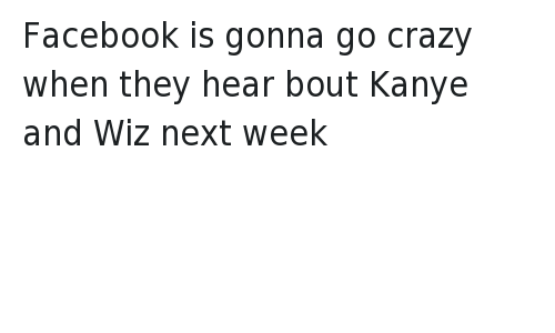Beef, Crazy, and Facebook: @TrapHouseFu  Facebook is gonna go crazy when they hear bout Kanye and Wiz next week Facebook is gonna go crazy when they hear bout Kanye and Wiz next week
