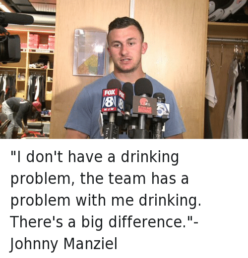 """Drinking, Football, and Johnny Manziel: all  FOX  WJW """"I don't have a drinking problem, the team has a problem with me drinking. There's a big difference.""""-Johnny Manziel"""