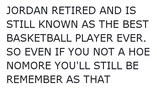 JORDAN RETIRED AND IS STILL KNOWN AS THE BEST BASKETBALL PLAYER EVER.  SO EVEN IF YOU NOT A HOE NOMORE  YOU'LL STILL BE REMEMBER AS THAT: JORDAN RETIRED AND IS STILL KNOWN AS THE BEST BASKETBALL PLAYER EVER. SO EVEN IF YOU NOT A HOE NOMORE YOU'LL STILL BE REMEMBER AS THAT JORDAN RETIRED AND IS STILL KNOWN AS THE BEST BASKETBALL PLAYER EVER.  SO EVEN IF YOU NOT A HOE NOMORE  YOU'LL STILL BE REMEMBER AS THAT