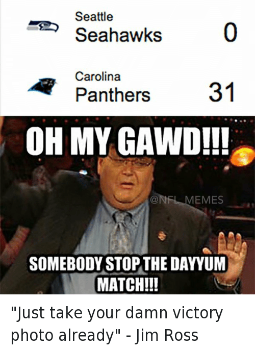 """Carolina Panthers, Football, and Jim Ross: @NFL_Memes  Seattle Seahawks 0  Carolina Panthers 31  Oh my gawd!!!  Somebody stop the dayyum match! """"Just take your damn victory photo already"""" - Jim Ross"""