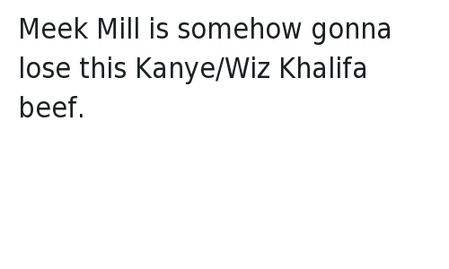 Beef, Beef, and Kanye: @Ethan_Booker  Meek Mill is somehow gonna lose this Kanye/Wiz Khalifa beef. Meek Mill is somehow gonna lose this Kanye-Wiz Khalifa beef.