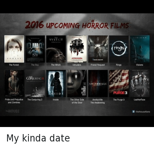 Dating, Friends, and Funny: 2016 upcoMING HORROR FILMS  VVITCH  ring  FOR ES T  The Boy  The Forest  The Witch  ntruders  Friend Request  AMITYVILLE  PURGE3  SID  The Other Side  AmittyVilie  Pride and Prejudice  The Conjuring 2  Inside  The Purge 3  Leatherface  of the Door  The Awakening  and Zombies  HOUSE  If the housetans My kinda date