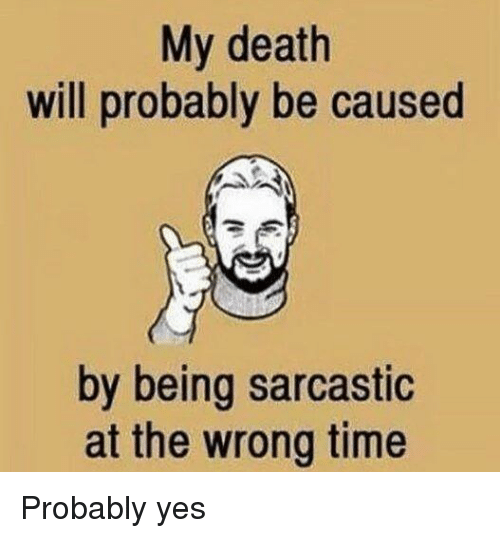 Funny, Awkward, and Death: My death  will probably be caused  by being sarcastic  at the wrong time Probably yes