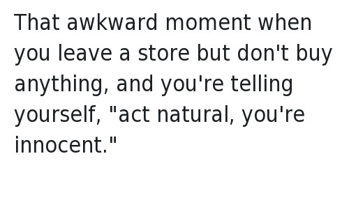 "That awkward moment when you leave a store but don't buy anything, and you're telling yourself, ""act natural, you're innocent."""