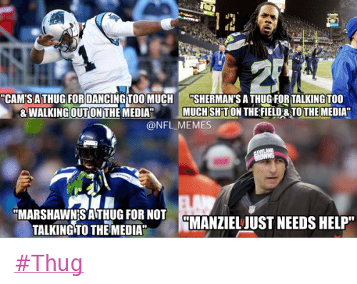 """Cam Newton, Carolina Panthers, and Cleveland Browns: @NFL_Memes  #Thug  """"Cam's a thug for dancing too much and walking out on the media.""""  """"Sherman's a thug for talking too much shit on the field and to the media.""""  """"Marshawn's a thug for not talking to the media.""""  """"Manziel just needs help."""" Thug"""