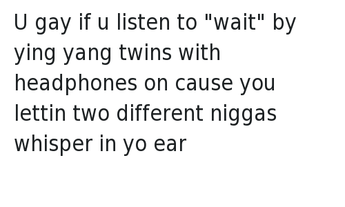 "U gay if u listen to ""wait"" by ying yang twins with headphones on cause you lettin two different niggas whisper in yo ear: @OGBEARD  U gay if u listen to ""wait"" by ying yang twins with headphones on cause you lettin two different niggas whisper in yo ear U gay if u listen to ""wait"" by ying yang twins with headphones on cause you lettin two different niggas whisper in yo ear"