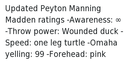 Denver Broncos, Madden NFL, and Nfl: @NOTSportsCenter  Updated Peyton Manning Madden ratings   -Awareness: ∞  -Throw power: Wounded duck  -Speed: one leg turtle  -Omaha yelling: 99  -Forehead: pink Updated Peyton Manning Madden ratings--Awareness: ∞-Throw power: Wounded duck-Speed: one leg turtle-Omaha yelling: 99-Forehead: pink