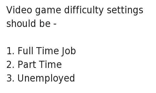Video game difficulty settings should be - -1. Full Time Job-2. Part Time-3. Unemployed: @Trevornoah   Video game difficulty settings should be -   1. Full Time Job  2. Part Time  3. Unemployed Video game difficulty settings should be - -1. Full Time Job-2. Part Time-3. Unemployed